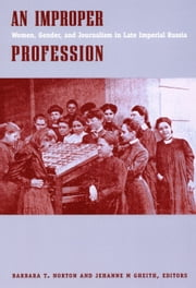 An Improper Profession - Women, Gender, and Journalism in Late Imperial Russia ebook by Barbara T. Norton,Jehanne M. Gheith,Miranda  Beaven Remnek,Christine Ruane