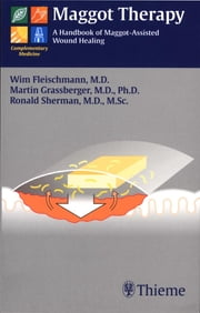 Maggot Therapy - A Handbook of Maggot-Assisted Wound Healing ebook by Wim Fleischmann,Martin Grassberger,Ronald Sherman