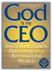 God Is My CEO: Following God's Principles in a Bottom-Line World - Following God's Principles in a Bottom-Line World ebook by Larry S. Julian