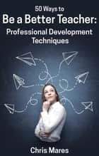 50 Ways to Be a Better Teacher: Professional Development Techniques ebook by