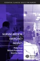Nursing Medical Emergency Patients ebook by Philip Jevon,Melanie Humphreys,Beverley Ewens
