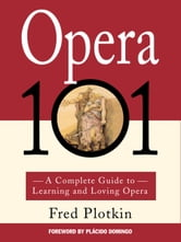 Opera 101 - A Complete Guide to Learning and Loving Opera ebook by Fred Plotkin