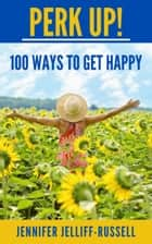 Perk Up! 100 Ways to Get Happy ebook by Jennifer Jelliff-Russell