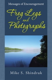 Frog Legs and Photographs - Messages of Encouragement ebook by Mike S. Shindruk