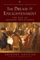 The Dream of Enlightenment: The Rise of Modern Philosophy ebook by Anthony Gottlieb