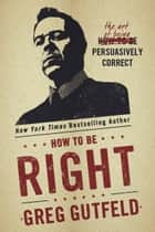 How To Be Right - The Art of Being Persuasively Correct ebook by Greg Gutfeld