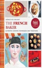 The French Baker - Authentic Recipes for Traditional Breads, Desserts, and Dinners ebook by Sébastien Boudet, Olaf Hajek, Carl Kleiner
