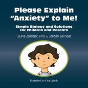 Please Explain Anxiety to Me! - Simple Biology and Solutions for Children and Parents ebook by Laurie Zelinger, Jordan Zelinger