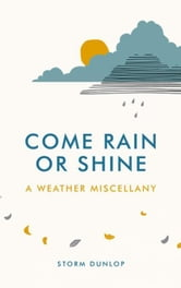 Come Rain or Shine: A Weather Miscellany ebook by Dunlop, Storm