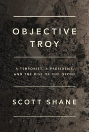 Objective Troy - A Terrorist, a President, and the Rise of the Drone ebook by Scott Shane