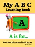 My A B C Learning Book: Preschool Educational Book Series ebook by JW Truitt