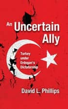 An Uncertain Ally - Turkey under Erdogan's Dictatorship ebook by David L. Phillips