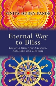 Eternal Way to Bliss - Kesari's Quest for Answers, Solutions and Meaning ebook by Vinita Dubey Pande