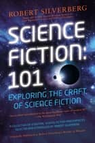 Science Fiction: 101 - Exploring the Craft of Science Fiction ebook by Robert K. Silverberg