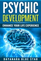 Psychic Development: Enhance Your Life Experience ebook by Dayanara Blue Star