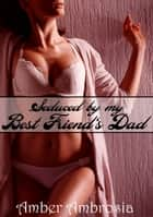 Seduced by my Best Friend's Dad ebook by Amber Ambrosia
