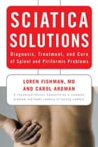 Sciatica Solutions: Diagnosis, Treatment, and Cure of Spinal and Piriformis Problems ebook by Carol Ardman, Loren Fishman