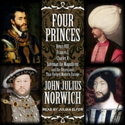 Four Princes - Henry VIII, Francis I, Charles V, Suleiman the Magnificent and the Obsessions that Forged Modern Europe audiobook by John Julius Norwich
