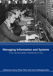 Managing Information & Systems - The Business Perspective ebook by Adrienne Curry,Peter Flett,Ivan Hollingsworth