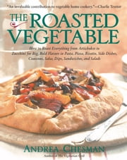 Roasted Vegetable - How to Roast Everything from Artichokes to Zucchini for Big, Bold Flavors in Pasta, Pizza, Risotto, ebook by Andrea Chesman
