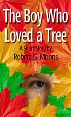 The Boy Who Loved a Tree ebook by Robert Moons