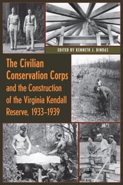 The Civilian Conservation Corps and the Construction of the Virginia Kendall Reserve, 1933–1940 ebook by Kenneth J. Bindas