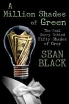 A Million Shades of Green: The Real Story Behind Fifty Shades of Grey ebook by Sean Black