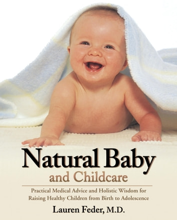 Natural Baby and Childcare - Practical Medical Advice and Holistic Wisdom for Raising Healthy Children from Birth to Adolescence ebook by Lauren Feder, M.D.