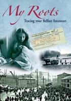 My Roots: Tracing your Belfast Ancestors ebook by William Roulsten, Siobhan Deane