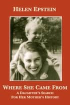 Where She Came From: A Daughter's Search For Her Mother's History ebook by Helen Epstein