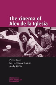 The cinema of Alex de la Iglesia ebook by Peter Buse,Nuria Triana-Toribio,Andrew Willis