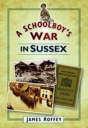 A Schoolboy's War in Sussex ebook by James Roffey