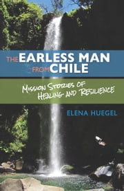 The Earless Man from Chile - Mission Stories of Healing and Resilience ebook by Elena Huegel