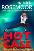 Hot Case: A Detective Shelley Caldwell Novel ebook by Patricia Rosemoor