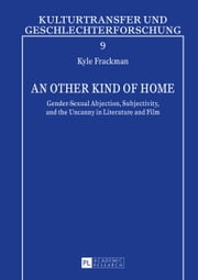 An other Kind of Home - Gender-Sexual Abjection, Subjectivity, and the Uncanny in Literature and Film ebook by Kyle Frackman