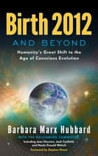 Birth 2012 and Beyond - Humanity's Great Shift to the Age of Conscious Evolution ebook by Barbara Marx Hubbard