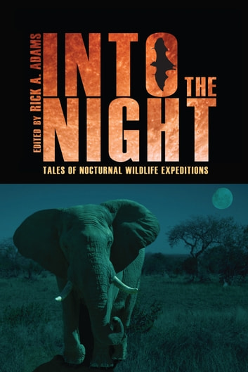 Into the Night - Tales of Nocturnal Wildlife Expeditions ebook by Rick Adams