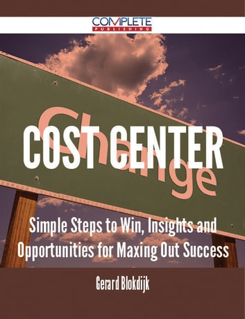 Cost Center - Simple Steps to Win, Insights and Opportunities for Maxing Out Success ebook by Gerard Blokdijk