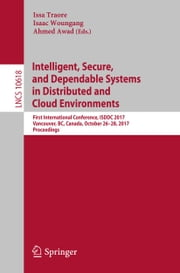 Intelligent, Secure, and Dependable Systems in Distributed and Cloud Environments - First International Conference, ISDDC 2017, Vancouver, BC, Canada, October 26-28, 2017, Proceedings ebook by Isaac Woungang, Ahmed Awad, Issa Traore