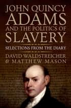 John Quincy Adams and the Politics of Slavery - Selections from the Diary ebook by David Waldstreicher, Matthew Mason