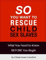 So You Want to Rescue Child Sex Slaves? What You Need to Know Before You Begin ebook by Christa Crawford