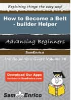 How to Become a Belt-builder Helper - How to Become a Belt-builder Helper eBook by Ryann Hidalgo