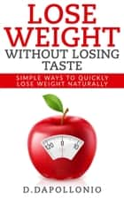 Lose Weight: Lose Weight Without Losing Taste- Simple Ways to Lose Weight Naturally ebook by D. D'apollonio