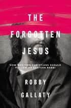 The Forgotten Jesus - How Western Christians Should Follow an Eastern Rabbi ebook by Robby Gallaty