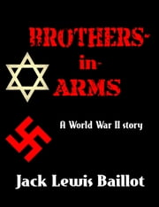 Brothers-in-Arms - A World War 2 Story ebook by Jack Lewis Baillot