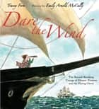 Dare the Wind - The Record-breaking Voyage of Eleanor Prentiss and the Flying Cloud ebook by Tracey Fern, Emily Arnold McCully