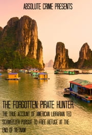 The Forgotten Pirate Hunter - The True Account of American Librarian Ted Schweitzer Pursuit to Free Refuge At the End of Vietnam ebook by Reagan Martin