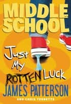 Middle School: Just My Rotten Luck ebook by James Patterson,Chris Tebbetts,Laura Park