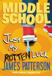 Middle School: Just My Rotten Luck ebook by James Patterson, Chris Tebbetts, Laura Park