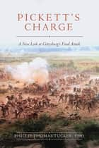Pickett's Charge - A New Look at Gettysburg's Final Attack ebook by Phillip Thomas Tucker, PhD